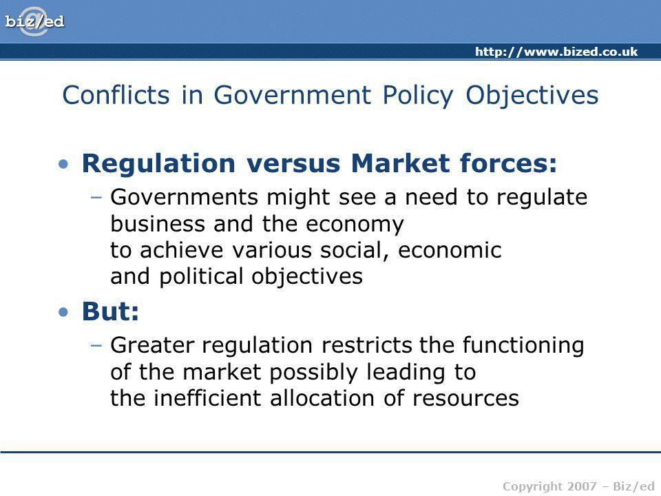 Copyright 2007 – Biz/ed Conflicts in Government Policy Objectives Regulation versus Market forces: –Governments might see a need to regulate business and the economy to achieve various social, economic and political objectives But: –Greater regulation restricts the functioning of the market possibly leading to the inefficient allocation of resources