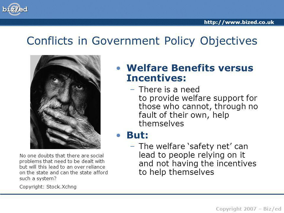 Copyright 2007 – Biz/ed Conflicts in Government Policy Objectives Welfare Benefits versus Incentives: –There is a need to provide welfare support for those who cannot, through no fault of their own, help themselves But: –The welfare 'safety net' can lead to people relying on it and not having the incentives to help themselves No one doubts that there are social problems that need to be dealt with but will this lead to an over reliance on the state and can the state afford such a system.