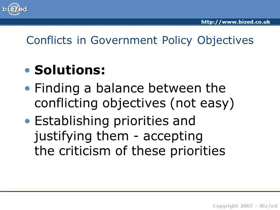 Copyright 2007 – Biz/ed Conflicts in Government Policy Objectives Solutions: Finding a balance between the conflicting objectives (not easy) Establishing priorities and justifying them - accepting the criticism of these priorities