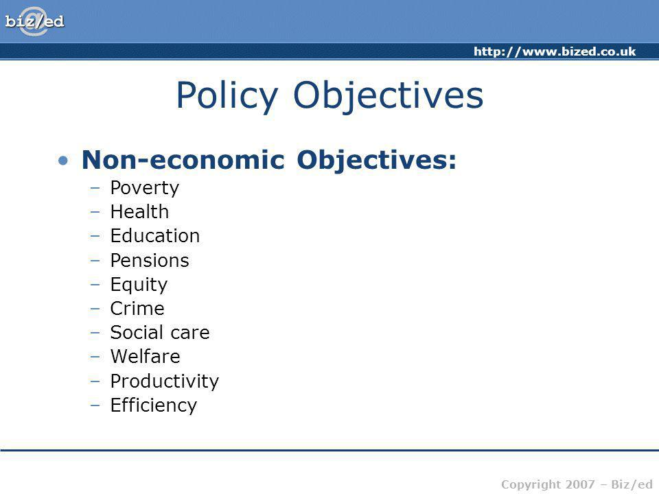 Copyright 2007 – Biz/ed Policy Objectives Non-economic Objectives: –Poverty –Health –Education –Pensions –Equity –Crime –Social care –Welfare –Productivity –Efficiency