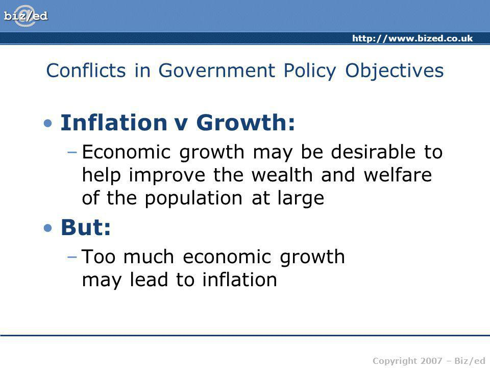 Copyright 2007 – Biz/ed Conflicts in Government Policy Objectives Inflation v Growth: –Economic growth may be desirable to help improve the wealth and welfare of the population at large But: –Too much economic growth may lead to inflation