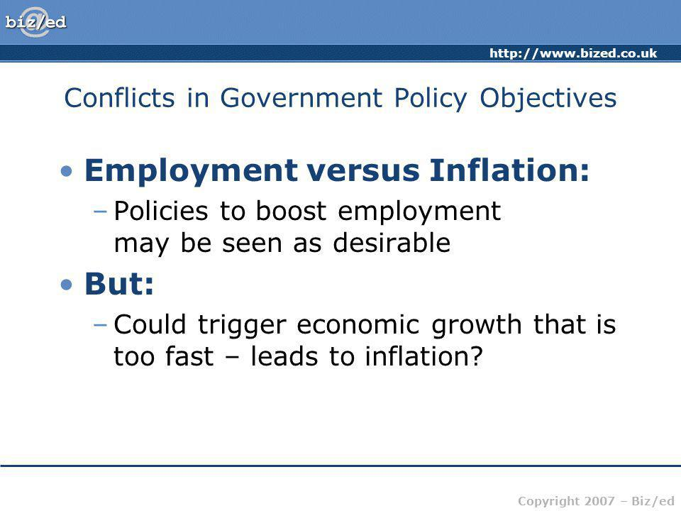 Copyright 2007 – Biz/ed Conflicts in Government Policy Objectives Employment versus Inflation: –Policies to boost employment may be seen as desirable But: –Could trigger economic growth that is too fast – leads to inflation