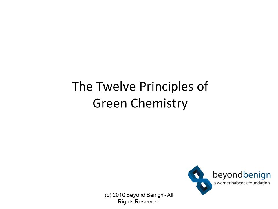 The Twelve Principles of Green Chemistry (c) 2010 Beyond Benign - All Rights Reserved.