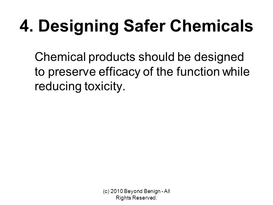 4. Designing Safer Chemicals Chemical products should be designed to preserve efficacy of the function while reducing toxicity. (c) 2010 Beyond Benign