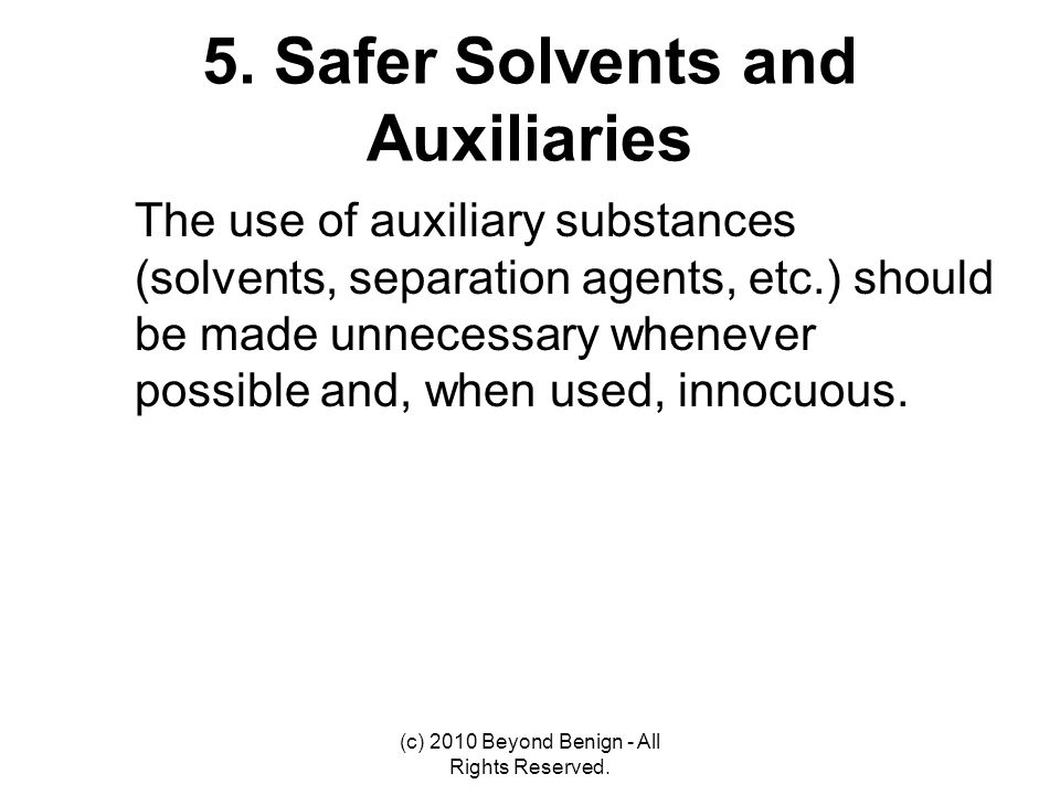 5. Safer Solvents and Auxiliaries The use of auxiliary substances (solvents, separation agents, etc.) should be made unnecessary whenever possible and