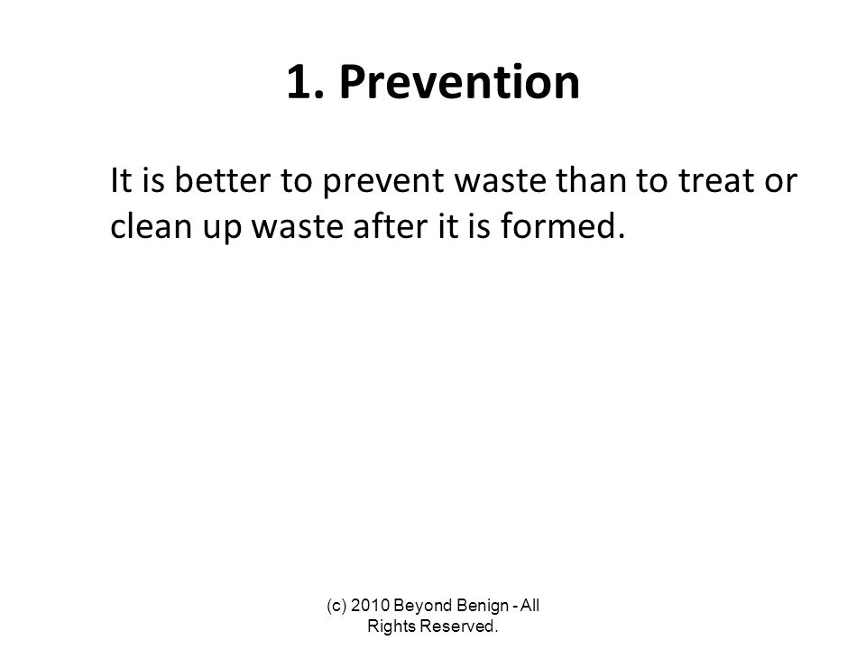 1. Prevention It is better to prevent waste than to treat or clean up waste after it is formed. (c) 2010 Beyond Benign - All Rights Reserved.