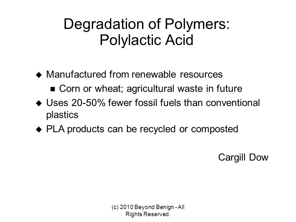 Degradation of Polymers: Polylactic Acid  Manufactured from renewable resources Corn or wheat; agricultural waste in future  Uses 20-50% fewer fossi