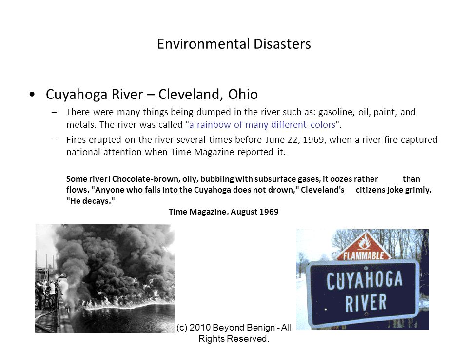 Environmental Disasters Cuyahoga River – Cleveland, Ohio –There were many things being dumped in the river such as: gasoline, oil, paint, and metals.