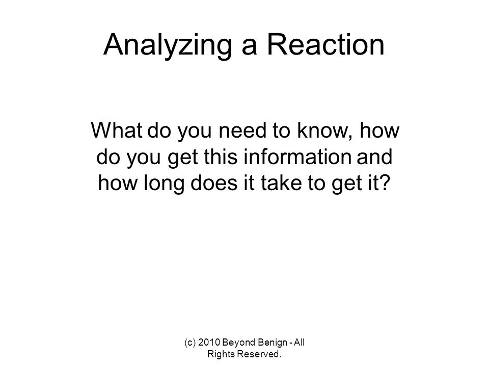 Analyzing a Reaction What do you need to know, how do you get this information and how long does it take to get it? (c) 2010 Beyond Benign - All Right