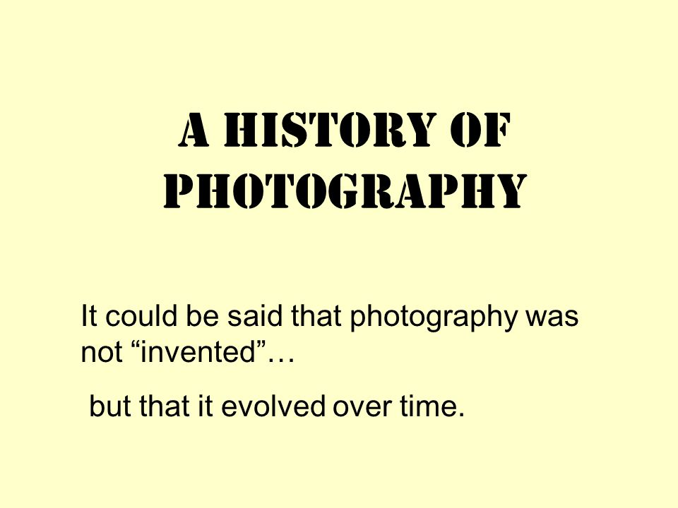 A History of Photography It could be said that photography was not invented … but that it evolved over time.