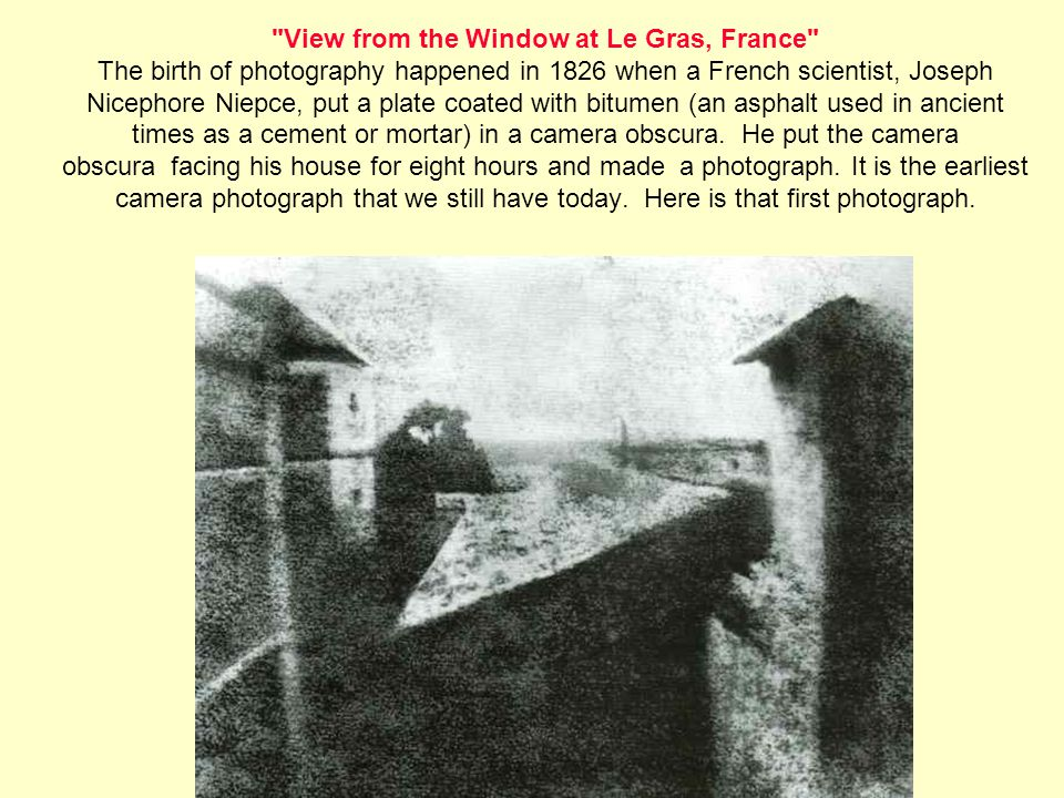 View from the Window at Le Gras, France The birth of photography happened in 1826 when a French scientist, Joseph Nicephore Niepce, put a plate coated with bitumen (an asphalt used in ancient times as a cement or mortar) in a camera obscura.