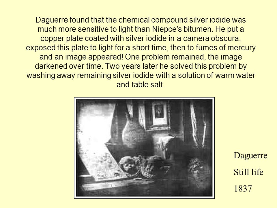 Daguerre found that the chemical compound silver iodide was much more sensitive to light than Niepce s bitumen.