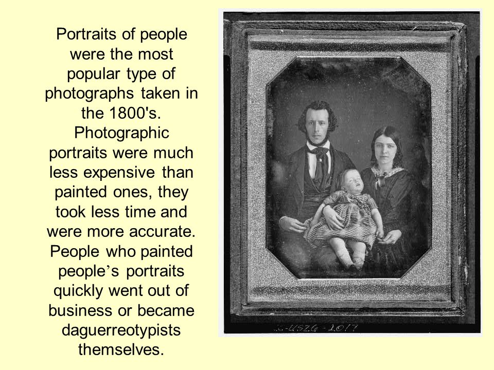 Portraits of people were the most popular type of photographs taken in the 1800 s.
