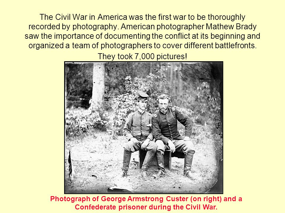 The Civil War in America was the first war to be thoroughly recorded by photography.