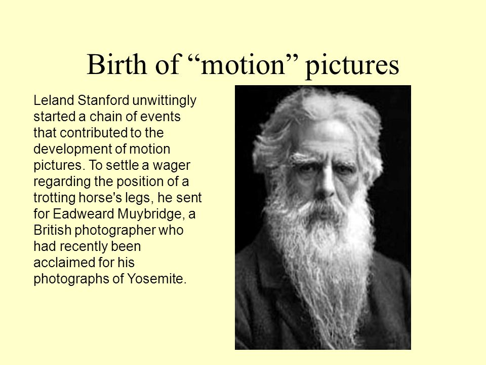 Birth of motion pictures Leland Stanford unwittingly started a chain of events that contributed to the development of motion pictures.