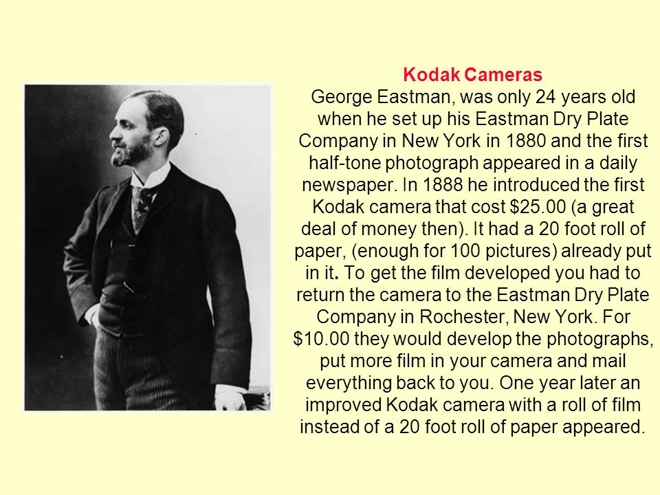 Kodak Cameras George Eastman, was only 24 years old when he set up his Eastman Dry Plate Company in New York in 1880 and the first half-tone photograph appeared in a daily newspaper.