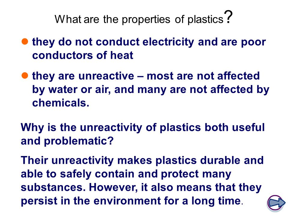 What are the properties of plastics ? they do not conduct electricity and are poor conductors of heat they are unreactive – most are not affected by w