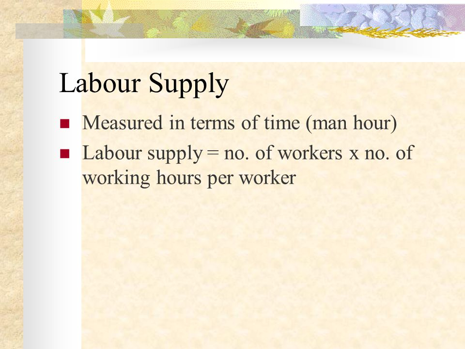 Labour Supply Measured in terms of time (man hour) Labour supply = no.