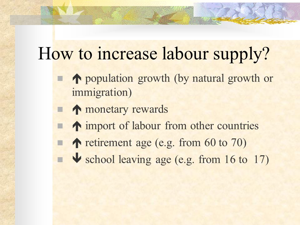 How to increase labour supply?  population growth (by natural growth or immigration)  monetary rewards  import of labour from other countries  ret