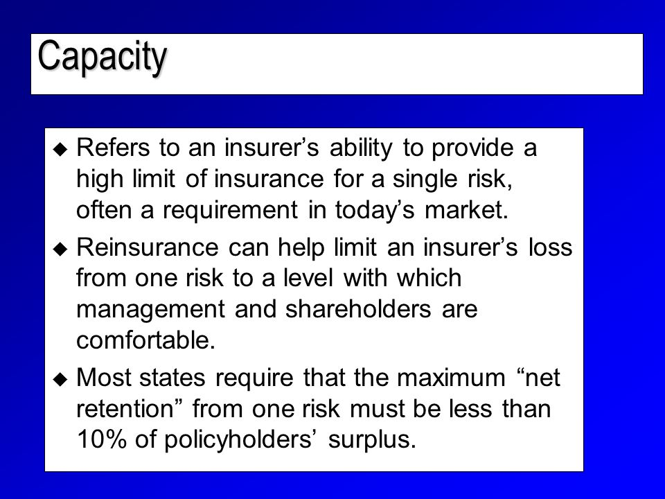 Capacity  Refers to an insurer's ability to provide a high limit of insurance for a single risk, often a requirement in today's market.