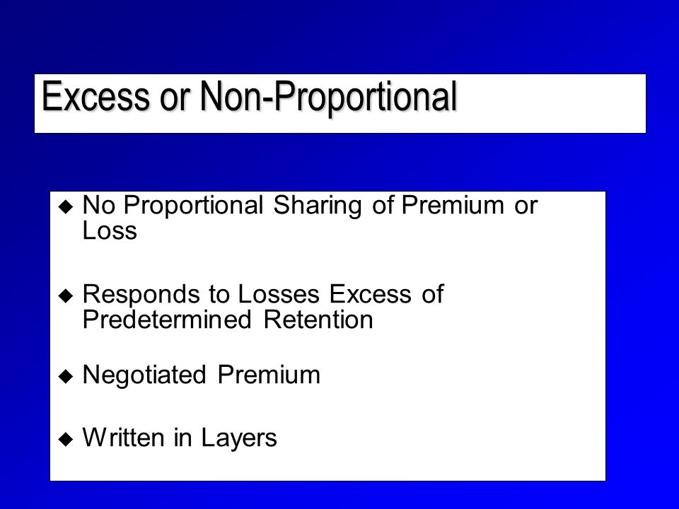 Excess or Non-Proportional  No Proportional Sharing of Premium or Loss  Responds to Losses Excess of Predetermined Retention  Negotiated Premium  Written in Layers