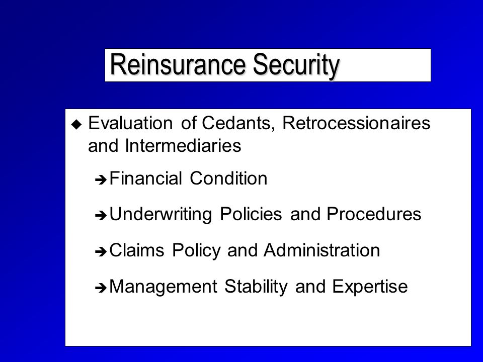 Reinsurance Security  Evaluation of Cedants, Retrocessionaires and Intermediaries  Financial Condition  Underwriting Policies and Procedures  Claims Policy and Administration  Management Stability and Expertise