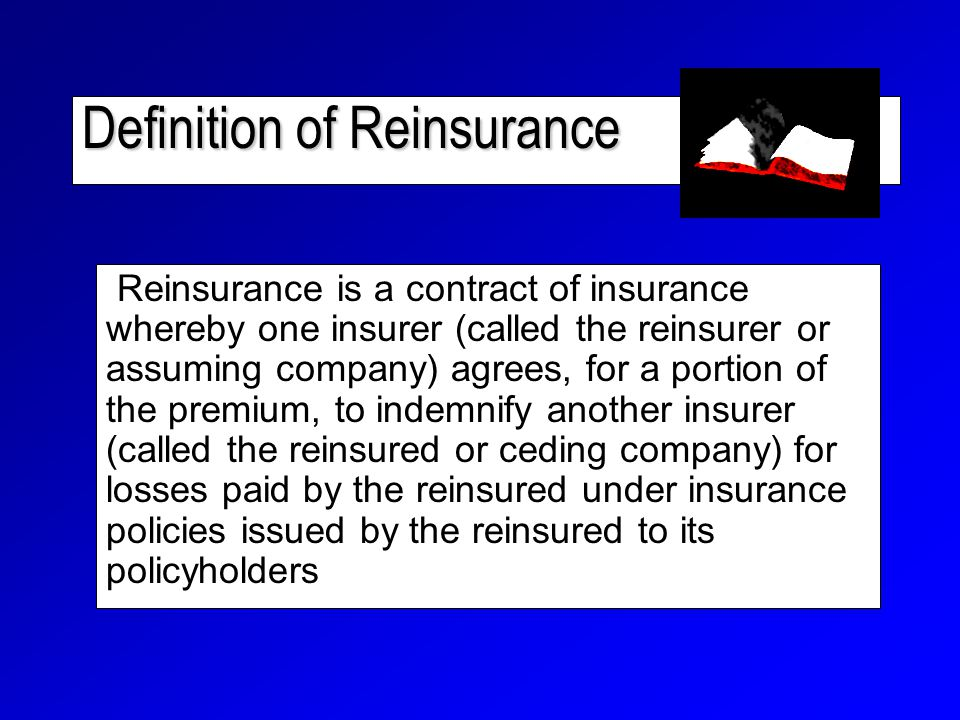 Definition of Reinsurance Reinsurance is a contract of insurance whereby one insurer (called the reinsurer or assuming company) agrees, for a portion of the premium, to indemnify another insurer (called the reinsured or ceding company) for losses paid by the reinsured under insurance policies issued by the reinsured to its policyholders.