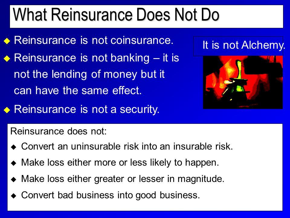 What Reinsurance Does Not Do Reinsurance does not:  Convert an uninsurable risk into an insurable risk.