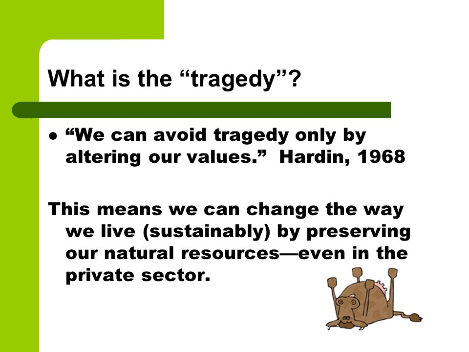 "What is the ""tragedy""? ""We can avoid tragedy only by altering our values."" Hardin, 1968 This means we can change the way we live (sustainably) by pres"
