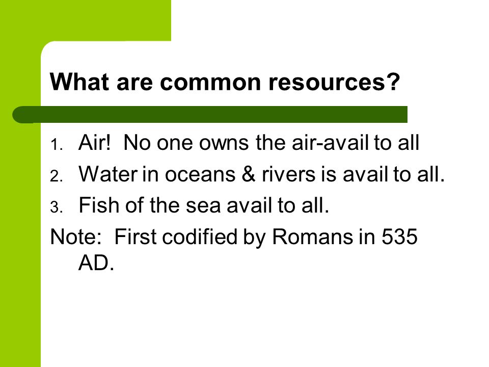 What are common resources? 1. Air! No one owns the air-avail to all 2. Water in oceans & rivers is avail to all. 3. Fish of the sea avail to all. Note