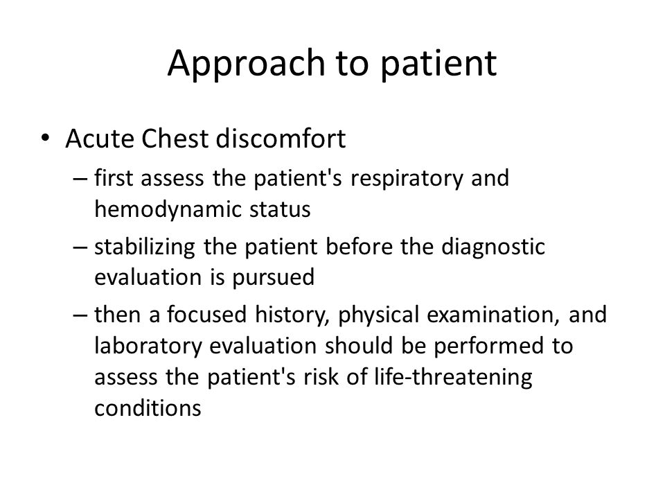 Approach to patient Acute Chest discomfort – first assess the patient s respiratory and hemodynamic status – stabilizing the patient before the diagnostic evaluation is pursued – then a focused history, physical examination, and laboratory evaluation should be performed to assess the patient s risk of life-threatening conditions