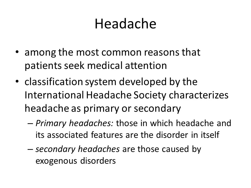 among the most common reasons that patients seek medical attention classification system developed by the International Headache Society characterizes headache as primary or secondary – Primary headaches: those in which headache and its associated features are the disorder in itself – secondary headaches are those caused by exogenous disorders