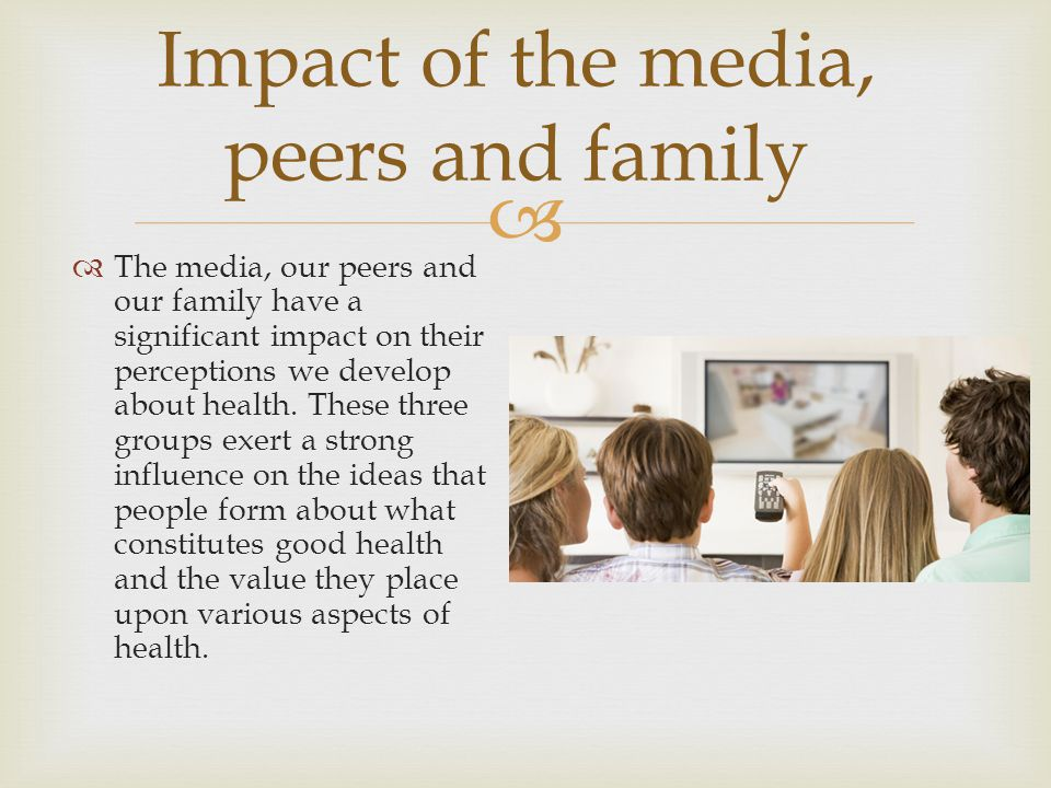  Impact of the media, peers and family  The media, our peers and our family have a significant impact on their perceptions we develop about health.
