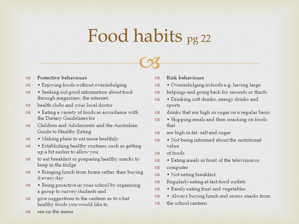  Food habits pg 22  Protective behaviours  Enjoying foods without overindulging  Seeking out good information about food through magazines, the internet,  health clubs and your local doctor  Eating a variety of foods in accordance with the Dietary Guidelines for  Children and Adolescents and the Australian Guide to Healthy Eating  Making plans to eat more healthily  Establishing healthy routines, such as getting up a bit earlier to allow you  to eat breakfast or preparing healthy snacks to keep in the fridge  Bringing lunch from home rather than buying it every day  Being proactive in your school by organising a group to survey students and  give suggestions to the canteen as to what healthy foods you would like to  see on the menu  Risk behaviours  Overindulging in foods e.g.