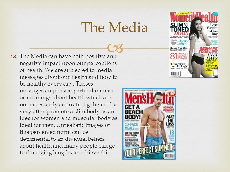  The Media  The Media can have both positive and negative impact upon our perceptions of health. We are subjected to media messages about our health
