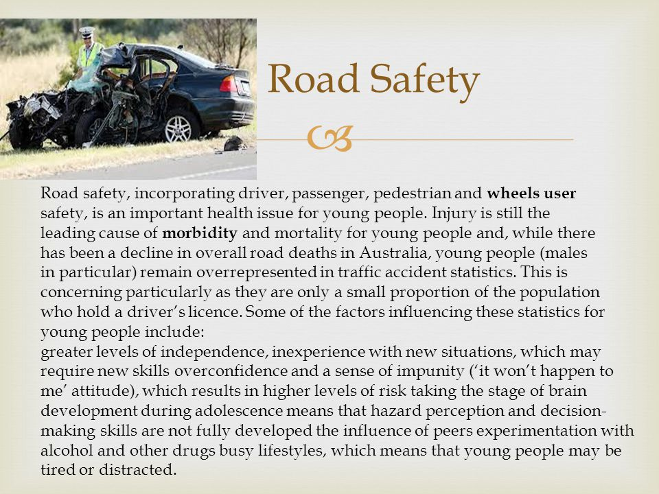  Road Safety Road safety, incorporating driver, passenger, pedestrian and wheels user safety, is an important health issue for young people.