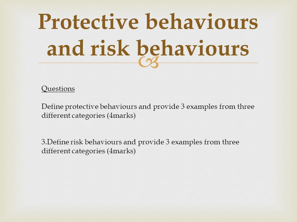  Protective behaviours and risk behaviours Questions Define protective behaviours and provide 3 examples from three different categories (4marks) 3.D
