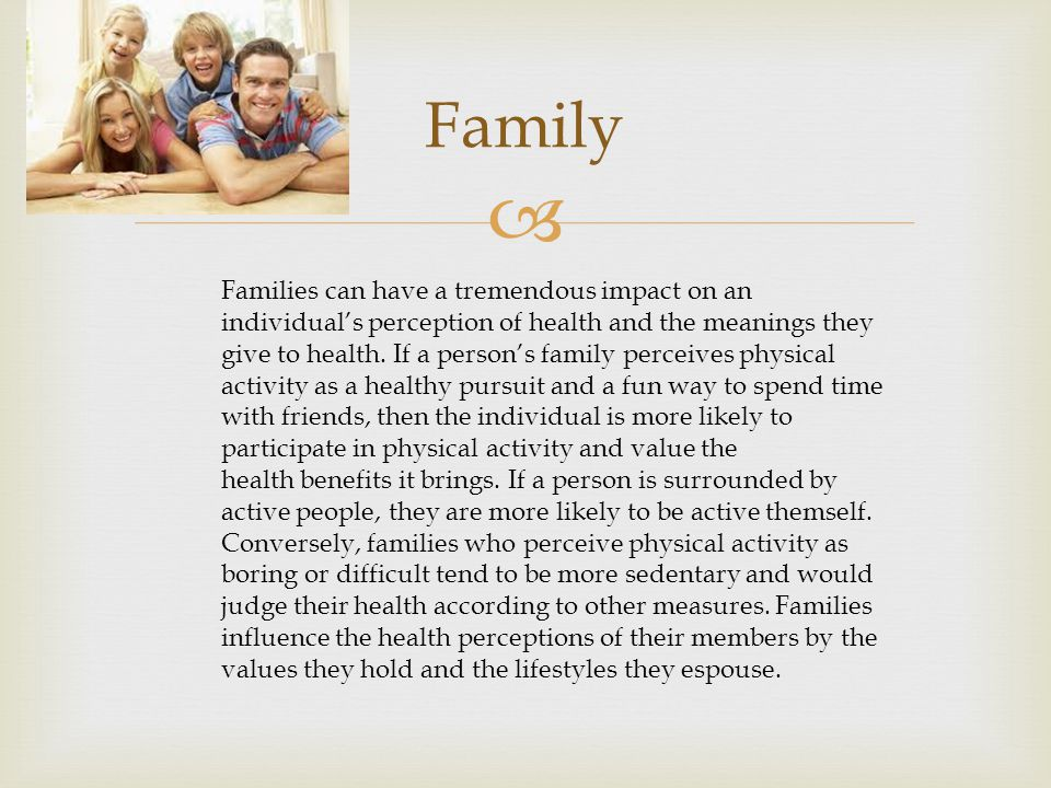  Family Families can have a tremendous impact on an individual's perception of health and the meanings they give to health.