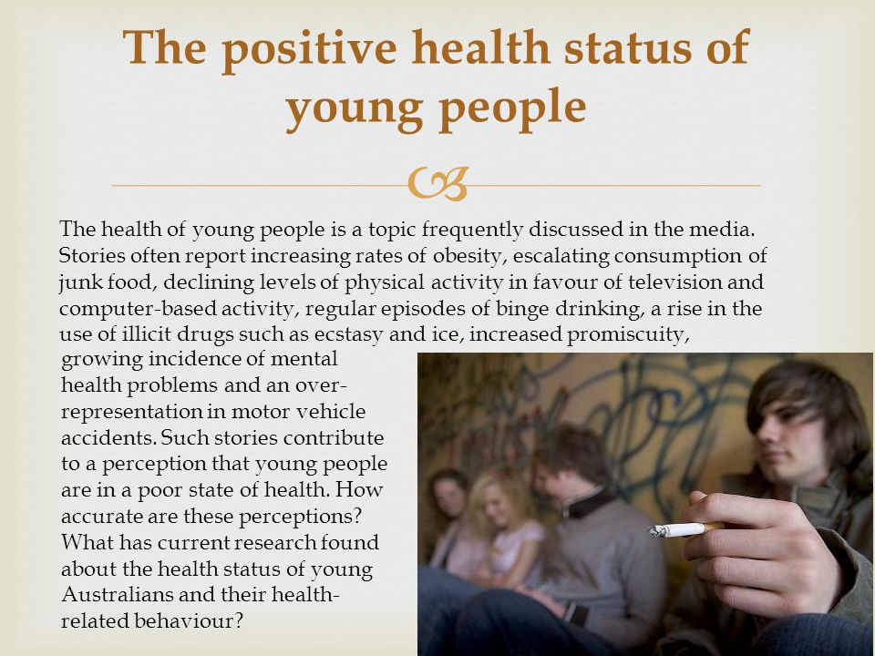  The positive health status of young people The health of young people is a topic frequently discussed in the media. Stories often report increasing