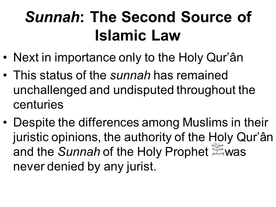 Sunnah: The Second Source of Islamic Law Next in importance only to the Holy Qur'ân This status of the sunnah has remained unchallenged and undisputed throughout the centuries Despite the differences among Muslims in their juristic opinions, the authority of the Holy Qur'ân and the Sunnah of the Holy Prophet was never denied by any jurist.