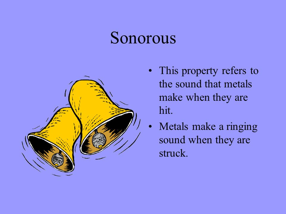 Sonorous This property refers to the sound that metals make when they are hit. Metals make a ringing sound when they are struck.
