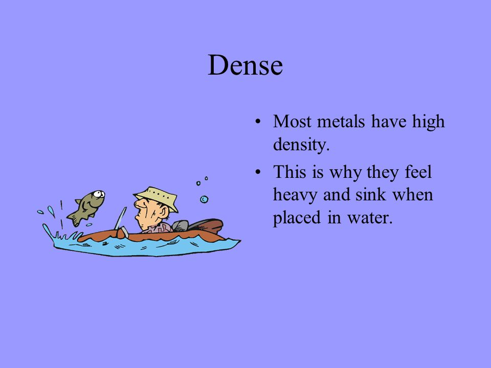Dense Most metals have high density. This is why they feel heavy and sink when placed in water.