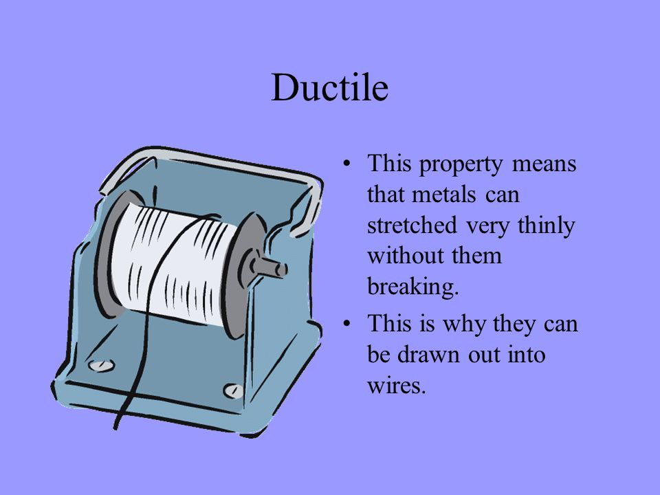 Ductile This property means that metals can stretched very thinly without them breaking. This is why they can be drawn out into wires.