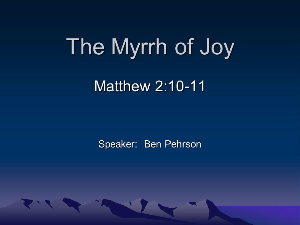 The Myrrh of Joy Matthew 2:10-11 Speaker: Ben Pehrson