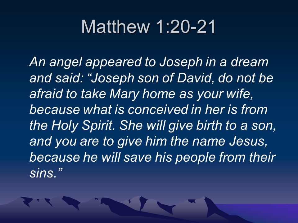 Matthew 1:20-21 An angel appeared to Joseph in a dream and said: Joseph son of David, do not be afraid to take Mary home as your wife, because what is conceived in her is from the Holy Spirit.