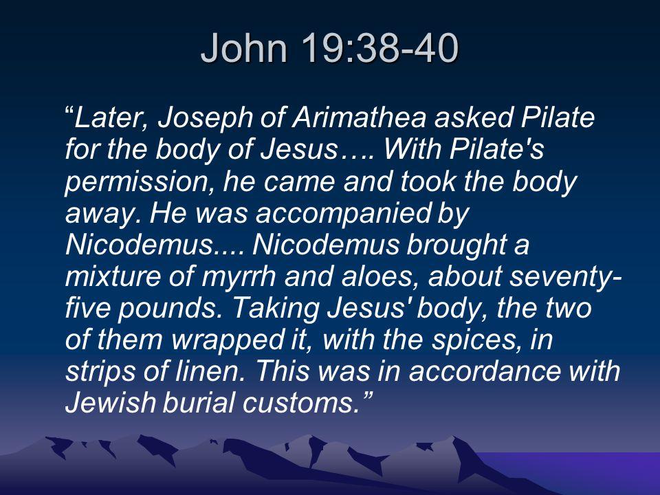 John 19:38-40 Later, Joseph of Arimathea asked Pilate for the body of Jesus….
