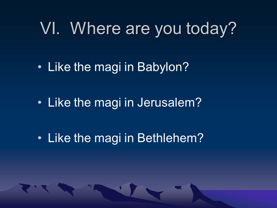 VI. Where are you today. Like the magi in Babylon.