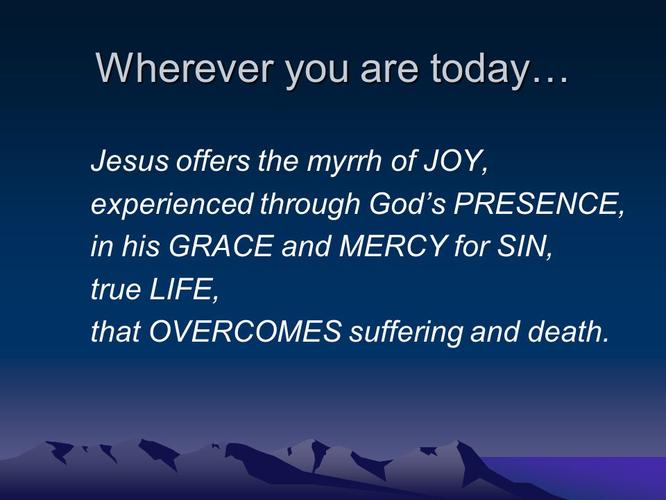Wherever you are today… Jesus offers the myrrh of JOY, experienced through God's PRESENCE, in his GRACE and MERCY for SIN, true LIFE, that OVERCOMES suffering and death.