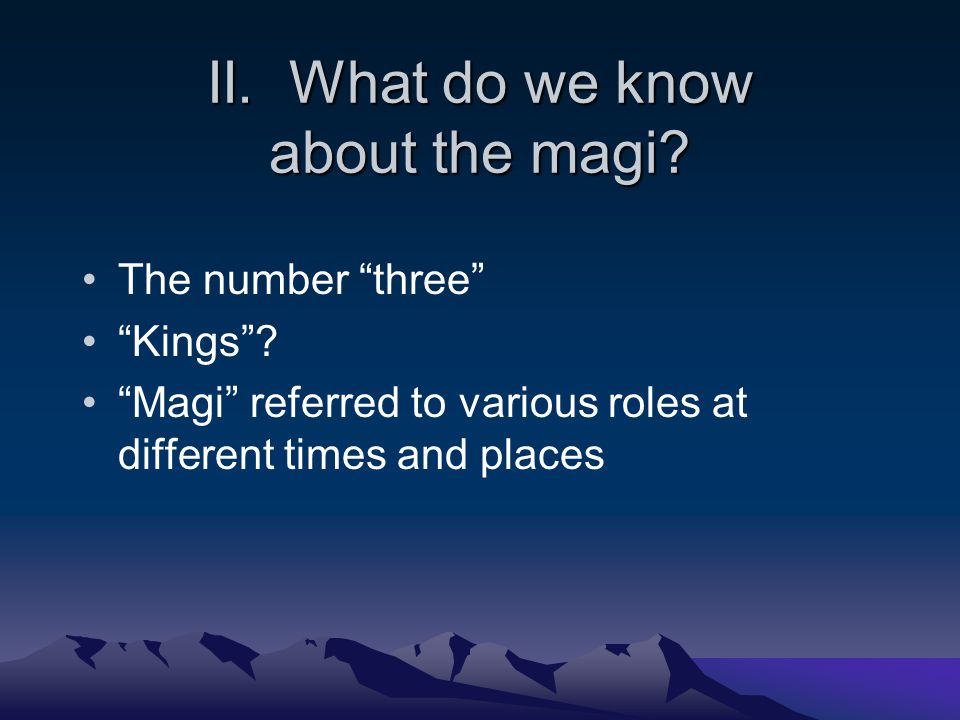 II. What do we know about the magi. The number three Kings .