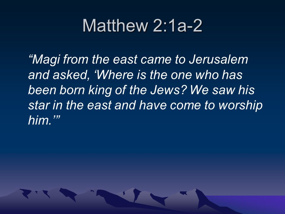 Matthew 2:1a-2 Magi from the east came to Jerusalem and asked, 'Where is the one who has been born king of the Jews.